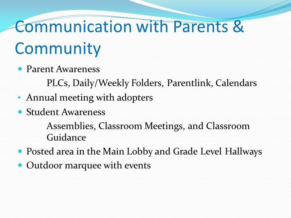 Communication with Parents & Community Parent Awareness PLCs, Daily/Weekly Folders, Parentlink, Calendars Annual meeting with adopters Student Awarene