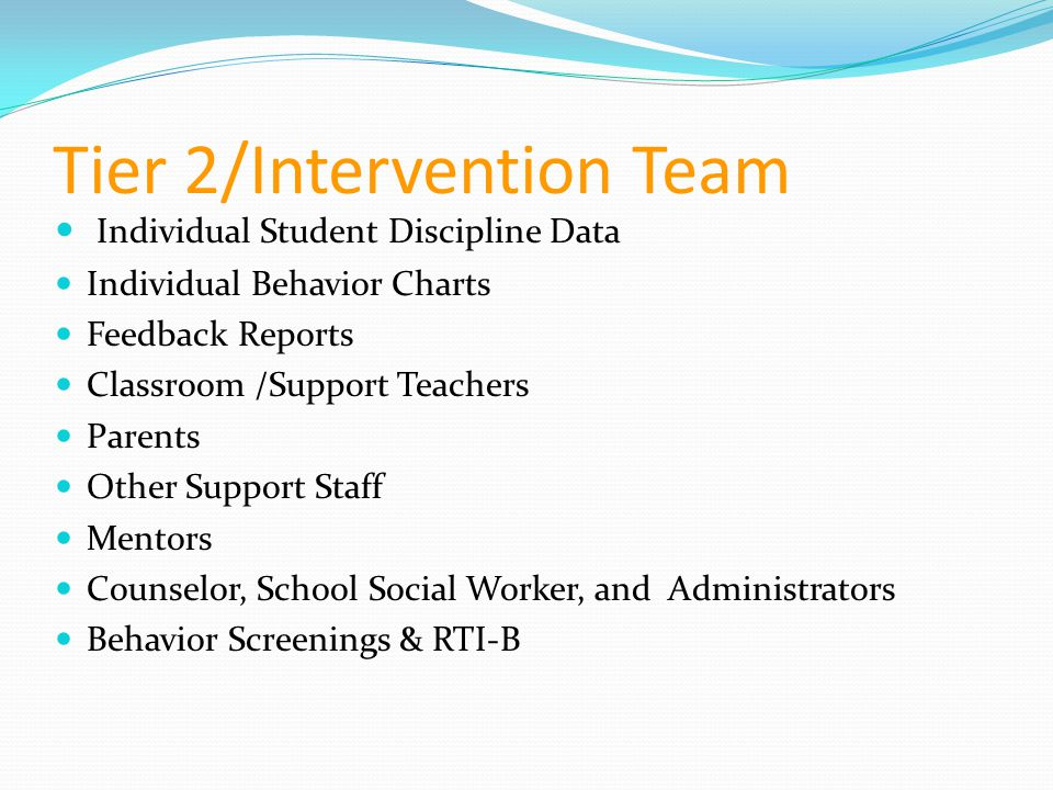 Tier 2/Intervention Team Individual Student Discipline Data Individual Behavior Charts Feedback Reports Classroom /Support Teachers Parents Other Supp