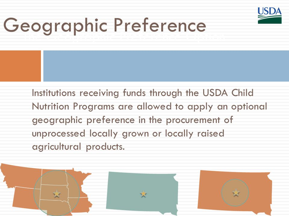 Institutions receiving funds through the USDA Child Nutrition Programs are allowed to apply an optional geographic preference in the procurement of unprocessed locally grown or locally raised agricultural products.