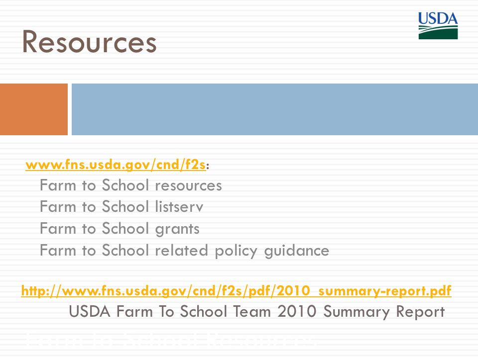www.fns.usda.gov/cnd/f2s:www.fns.usda.gov/cnd/f2s Farm to School resources Farm to School listserv Farm to School grants Farm to School related policy guidance Farm to School Resources Resources http://www.fns.usda.gov/cnd/f2s/pdf/2010_summary-report.pdf USDA Farm To School Team 2010 Summary Report