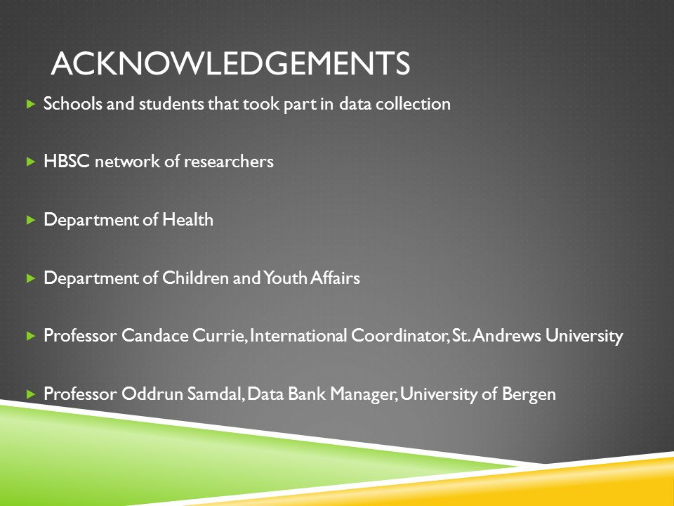 ACKNOWLEDGEMENTS  Schools and students that took part in data collection  HBSC network of researchers  Department of Health  Department of Children and Youth Affairs  Professor Candace Currie, International Coordinator, St.