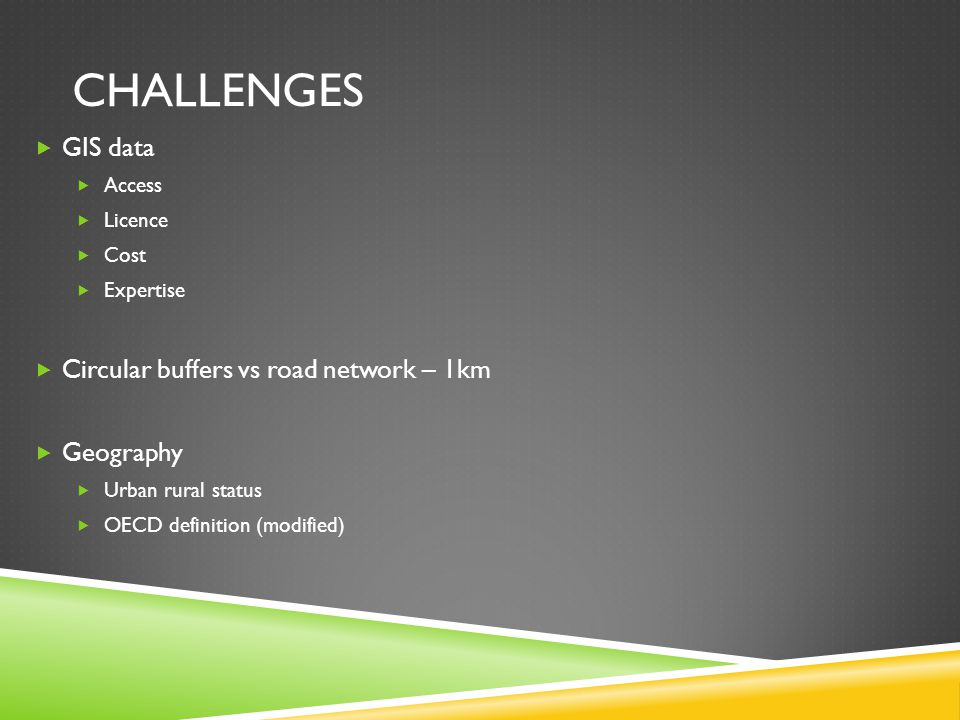 CHALLENGES  GIS data  Access  Licence  Cost  Expertise  Circular buffers vs road network – 1km  Geography  Urban rural status  OECD definition (modified)