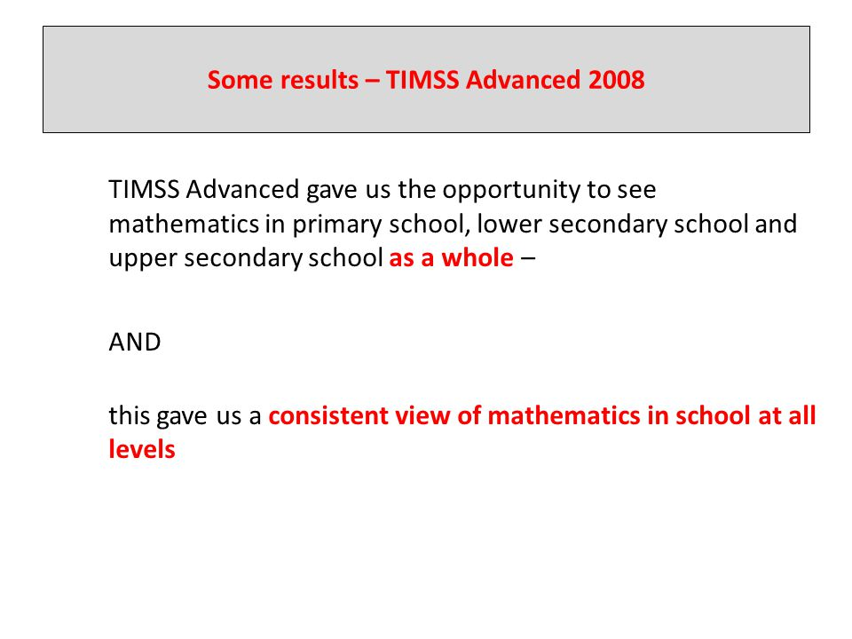 Some results – TIMSS Advanced 2008 TIMSS Advanced gave us the opportunity to see mathematics in primary school, lower secondary school and upper secon