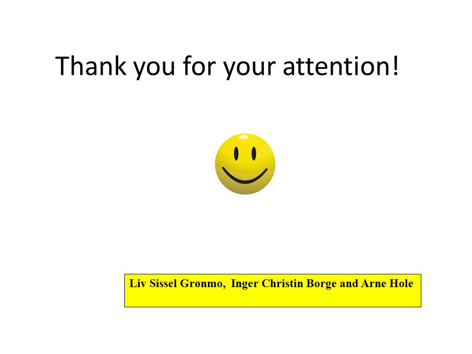 Thank you for your attention! Liv Sissel Grønmo, Inger Christin Borge and Arne Hole