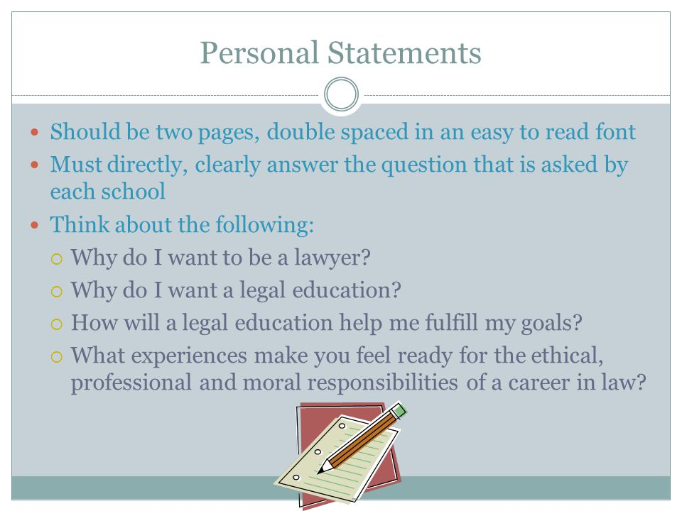 Personal Statements Should be two pages, double spaced in an easy to read font Must directly, clearly answer the question that is asked by each school