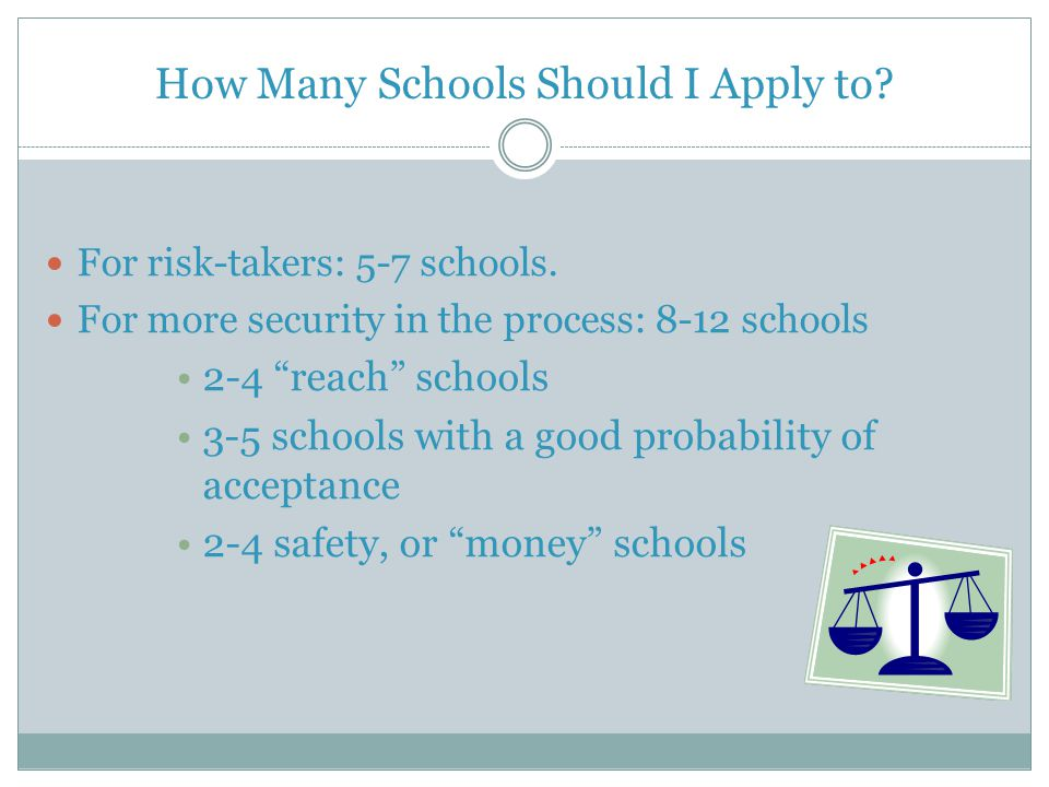 "How Many Schools Should I Apply to? For risk-takers: 5-7 schools. For more security in the process: 8-12 schools 2-4 ""reach"" schools 3-5 schools with"