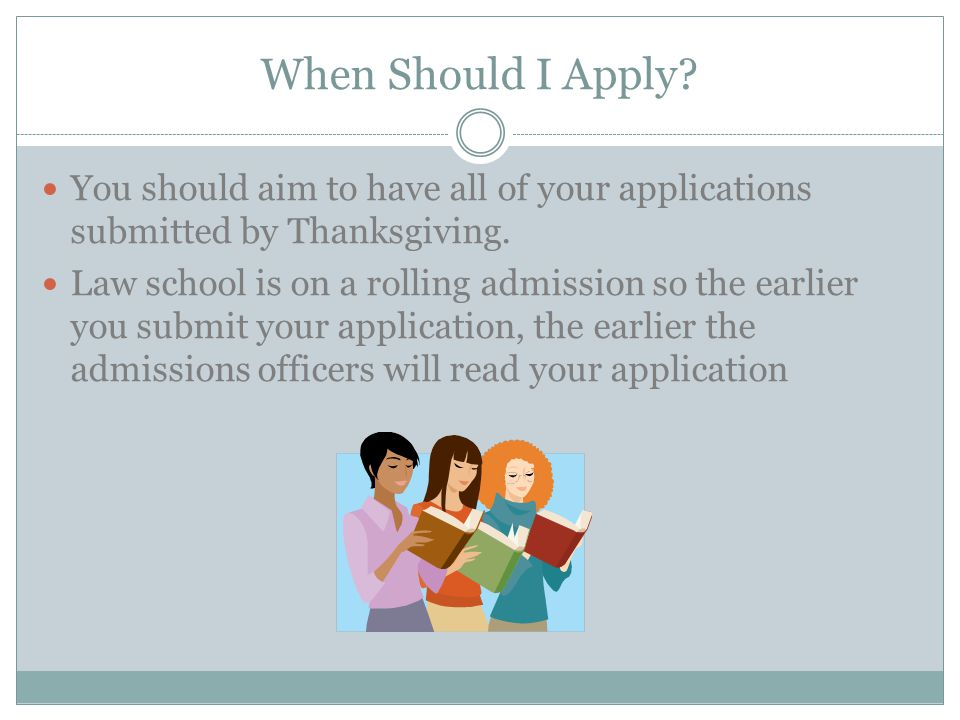 When Should I Apply? You should aim to have all of your applications submitted by Thanksgiving. Law school is on a rolling admission so the earlier yo