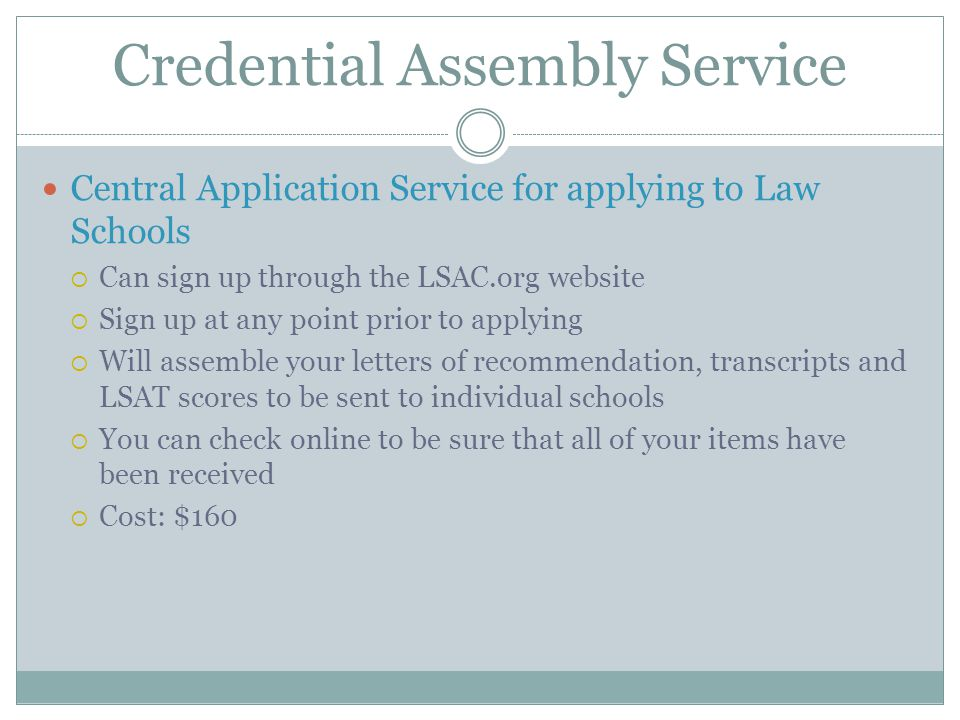 Credential Assembly Service Central Application Service for applying to Law Schools  Can sign up through the LSAC.org website  Sign up at any point