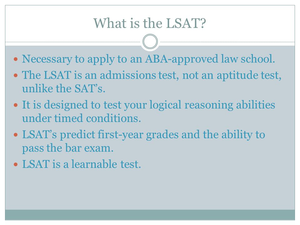 What is the LSAT? Necessary to apply to an ABA-approved law school. The LSAT is an admissions test, not an aptitude test, unlike the SAT's. It is desi
