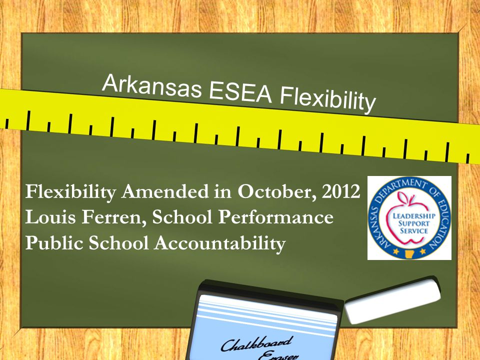 Arkansas ESEA Flexibility Flexibility Amended in October, 2012 Louis Ferren, School Performance Public School Accountability