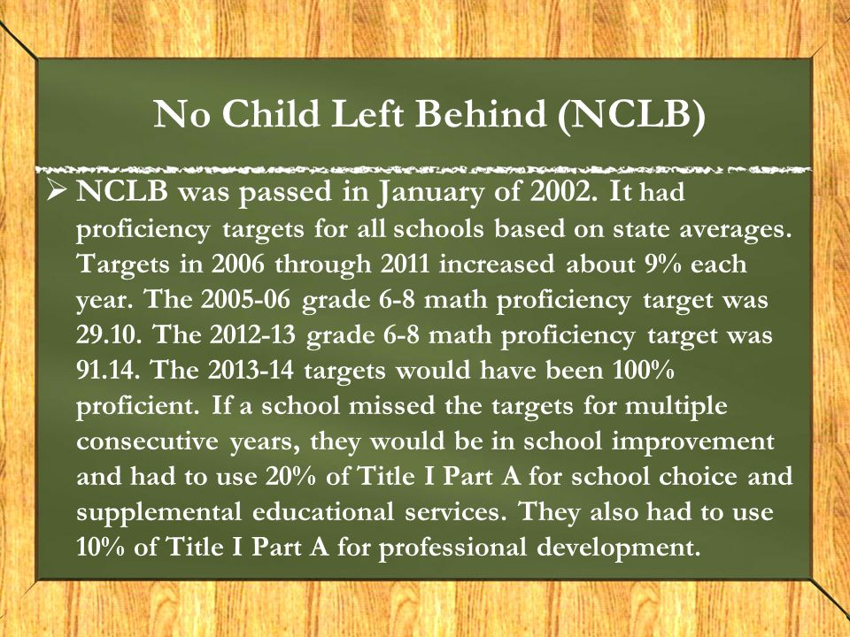 No Child Left Behind (NCLB)  NCLB was passed in January of 2002. It had proficiency targets for all schools based on state averages. Targets in 2006