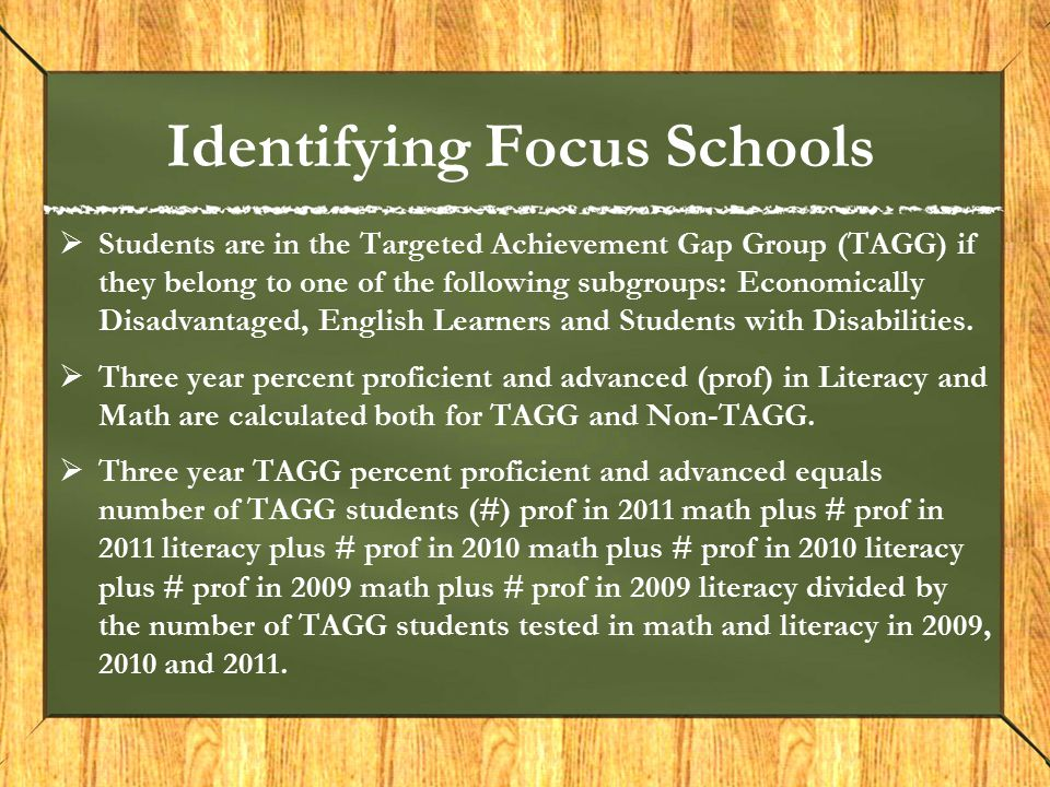 Identifying Focus Schools  Students are in the Targeted Achievement Gap Group (TAGG) if they belong to one of the following subgroups: Economically Disadvantaged, English Learners and Students with Disabilities.