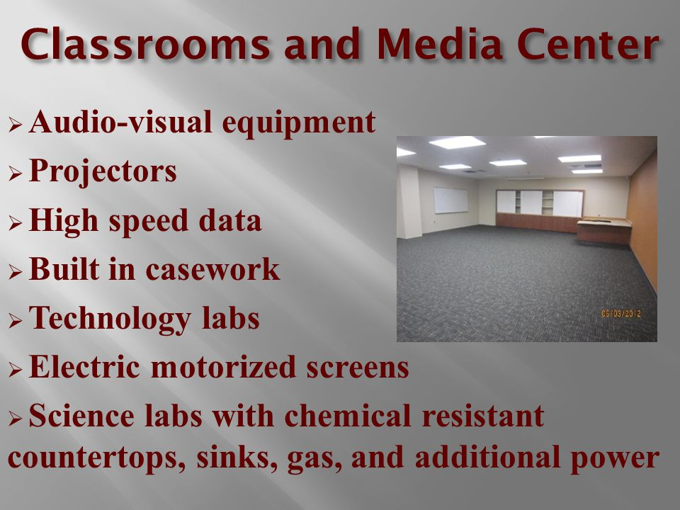 Classrooms and Media Center  Audio-visual equipment  Projectors  High speed data  Built in casework  Technology labs  Electric motorized screens  Science labs with chemical resistant countertops, sinks, gas, and additional power