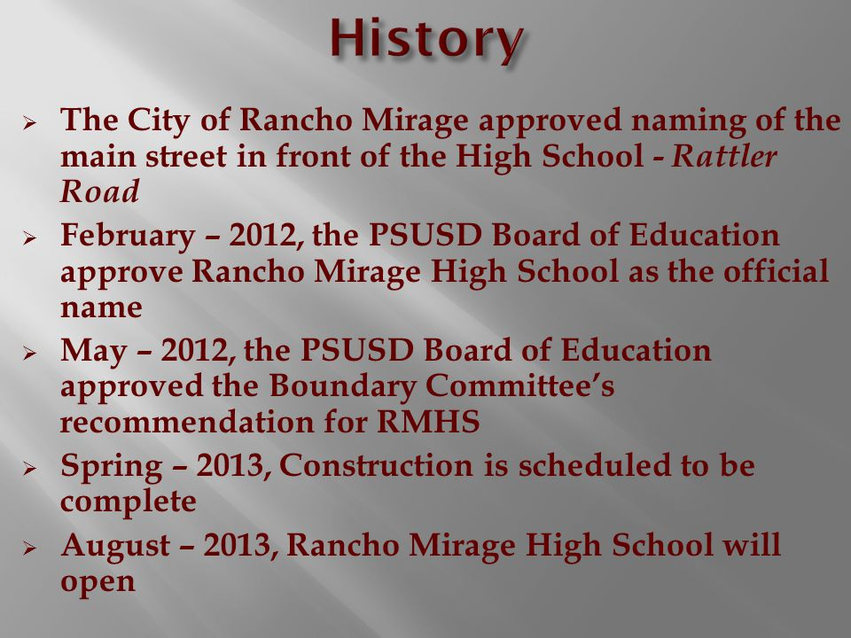  The City of Rancho Mirage approved naming of the main street in front of the High School - Rattler Road  February – 2012, the PSUSD Board of Education approve Rancho Mirage High School as the official name  May – 2012, the PSUSD Board of Education approved the Boundary Committee's recommendation for RMHS  Spring – 2013, Construction is scheduled to be complete  August – 2013, Rancho Mirage High School will open