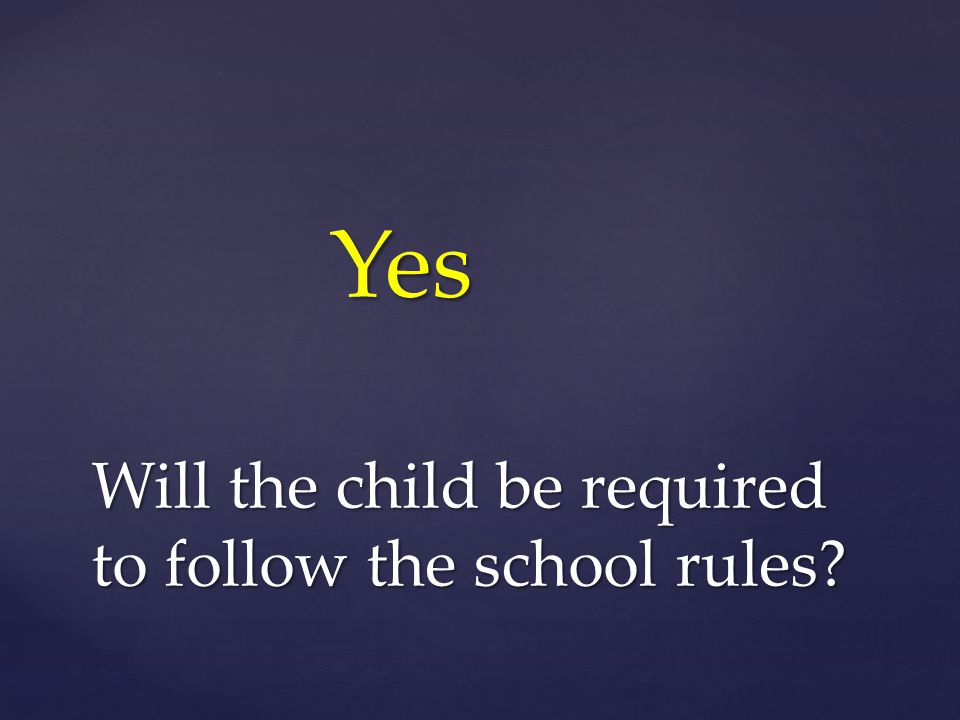 Will the child be required to follow the school rules Yes