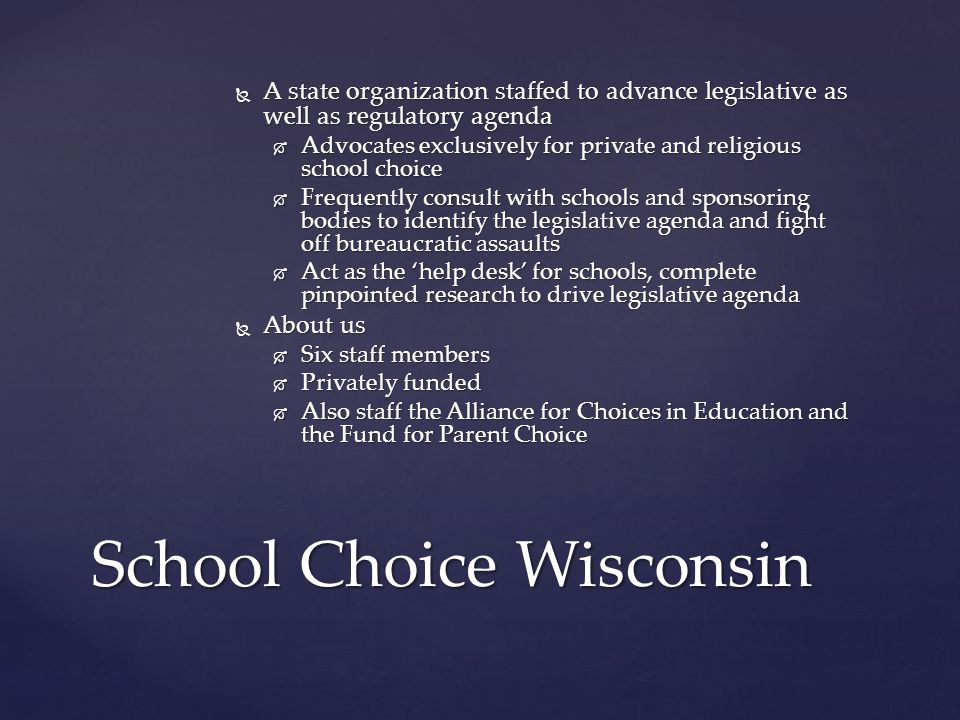 School Choice Wisconsin  A state organization staffed to advance legislative as well as regulatory agenda  Advocates exclusively for private and religious school choice  Frequently consult with schools and sponsoring bodies to identify the legislative agenda and fight off bureaucratic assaults  Act as the 'help desk' for schools, complete pinpointed research to drive legislative agenda  About us  Six staff members  Privately funded  Also staff the Alliance for Choices in Education and the Fund for Parent Choice