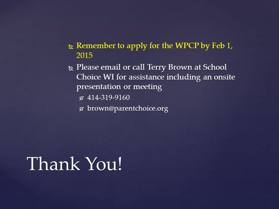  Remember to apply for the WPCP by Feb 1, 2015  Please email or call Terry Brown at School Choice WI for assistance including an onsite presentation or meeting  414-319-9160  brown@parentchoice.org Thank You!