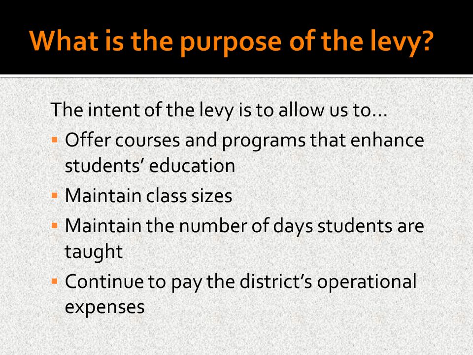 The intent of the levy is to allow us to…  Offer courses and programs that enhance students' education  Maintain class sizes  Maintain the number of days students are taught  Continue to pay the district's operational expenses