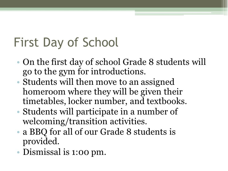First Day of School On the first day of school Grade 8 students will go to the gym for introductions.