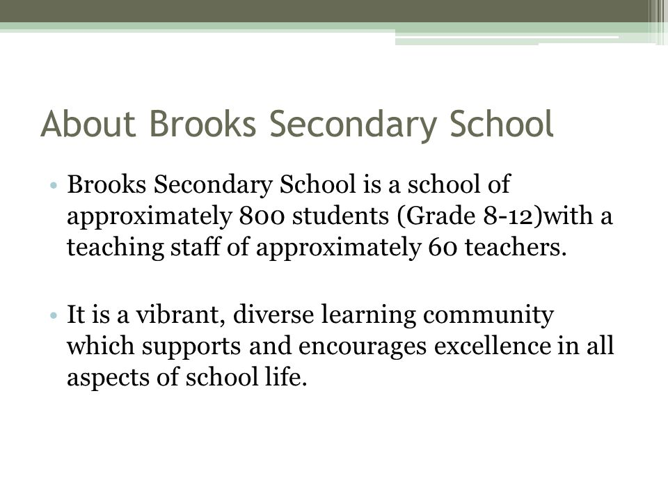 About Brooks Secondary School Brooks Secondary School is a school of approximately 800 students (Grade 8-12)with a teaching staff of approximately 60 teachers.