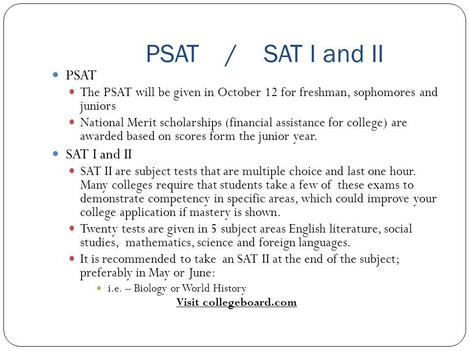 PSAT / SAT I and II PSAT The PSAT will be given in October 12 for freshman, sophomores and juniors National Merit scholarships (financial assistance for college) are awarded based on scores form the junior year.