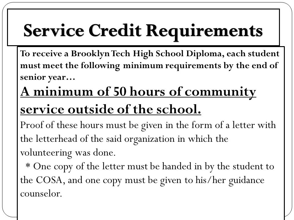 To receive a Brooklyn Tech High School Diploma, each student must meet the following minimum requirements by the end of senior year… A minimum of 50 hours of community service outside of the school.