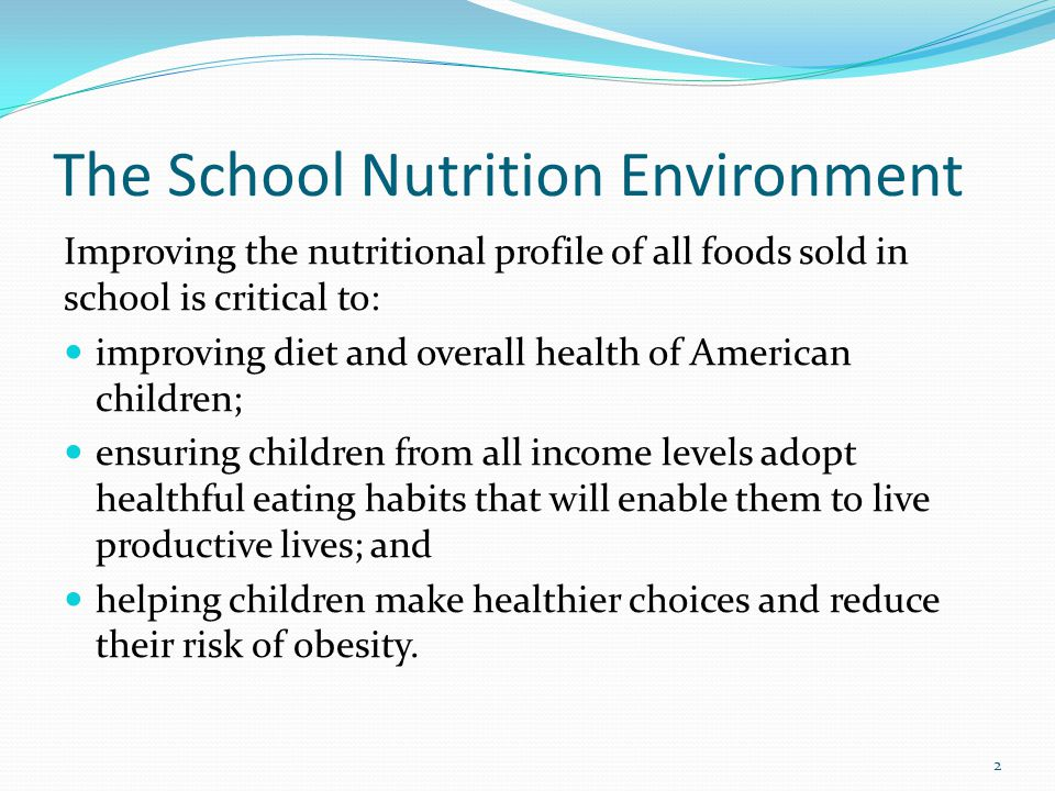 The School Nutrition Environment Improving the nutritional profile of all foods sold in school is critical to: improving diet and overall health of Am