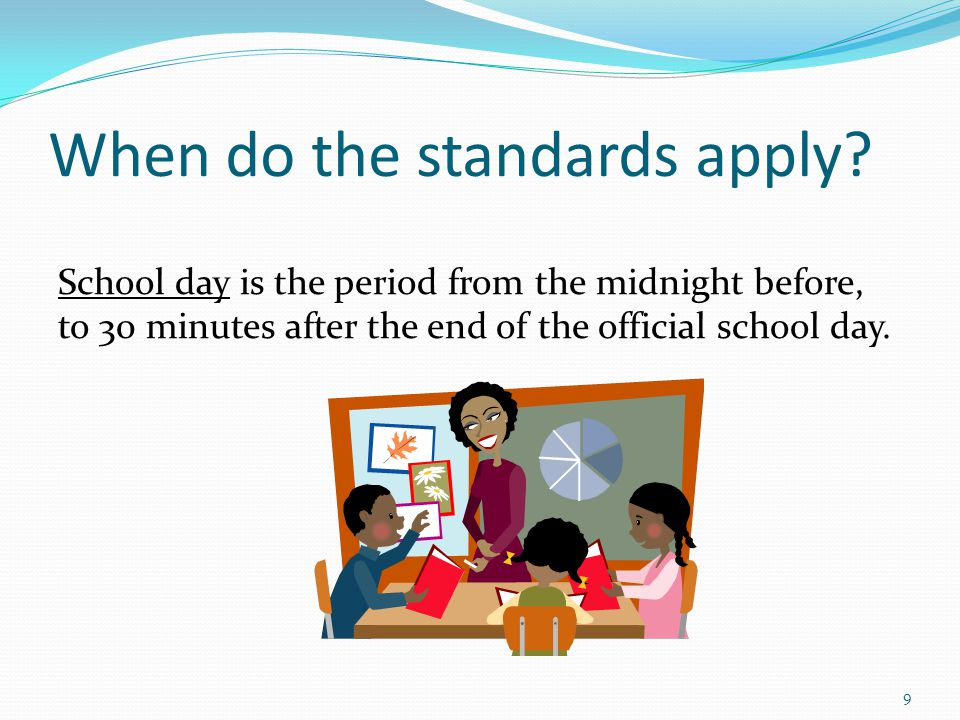 When do the standards apply? School day is the period from the midnight before, to 30 minutes after the end of the official school day. 9