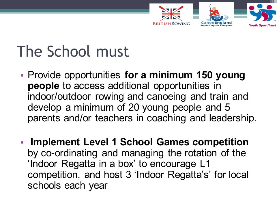 The School must Provide opportunities for a minimum 150 young people to access additional opportunities in indoor/outdoor rowing and canoeing and train and develop a minimum of 20 young people and 5 parents and/or teachers in coaching and leadership.