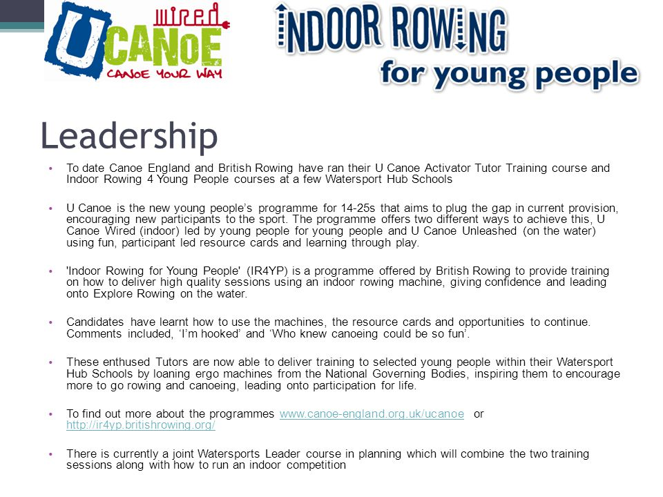 Leadership To date Canoe England and British Rowing have ran their U Canoe Activator Tutor Training course and Indoor Rowing 4 Young People courses at a few Watersport Hub Schools U Canoe is the new young people's programme for 14-25s that aims to plug the gap in current provision, encouraging new participants to the sport.