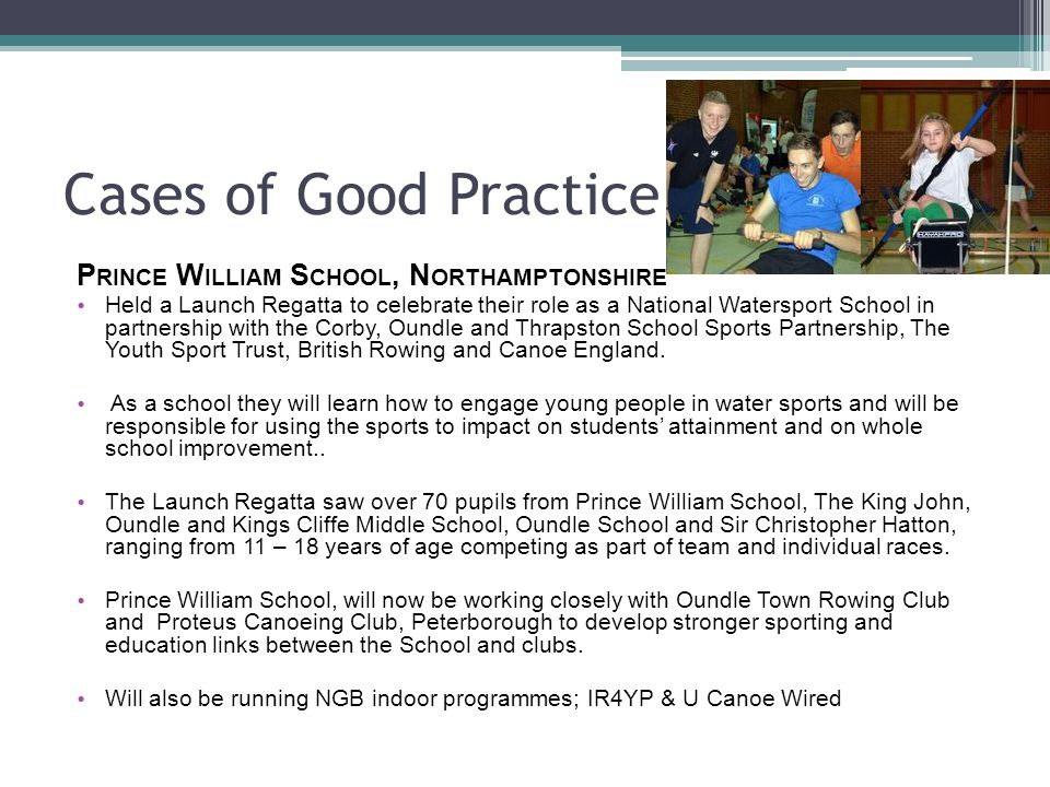 Cases of Good Practice P RINCE W ILLIAM S CHOOL, N ORTHAMPTONSHIRE Held a Launch Regatta to celebrate their role as a National Watersport School in partnership with the Corby, Oundle and Thrapston School Sports Partnership, The Youth Sport Trust, British Rowing and Canoe England.