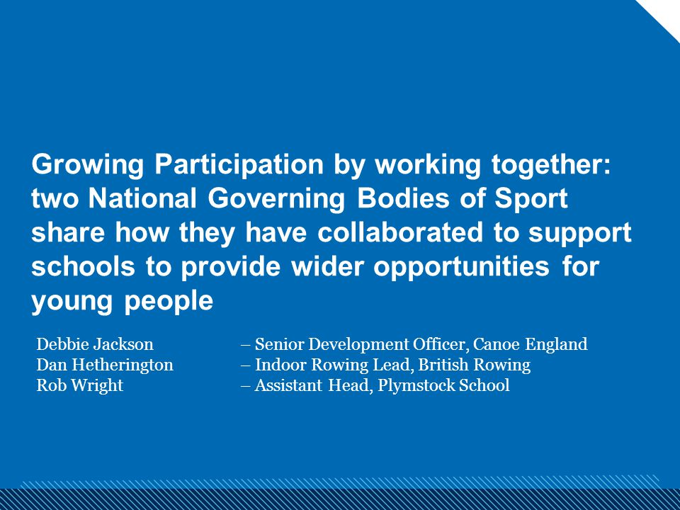 Growing Participation by working together: two National Governing Bodies of Sport share how they have collaborated to support schools to provide wider opportunities for young people Debbie Jackson – Senior Development Officer, Canoe England Dan Hetherington – Indoor Rowing Lead, British Rowing Rob Wright – Assistant Head, Plymstock School