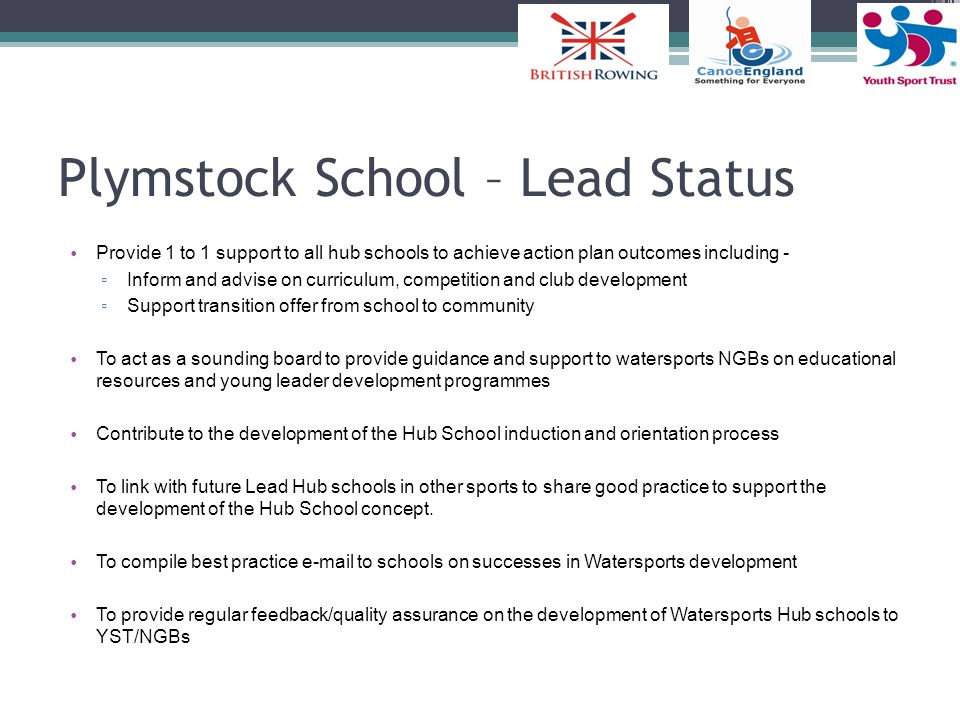 Plymstock School – Lead Status Provide 1 to 1 support to all hub schools to achieve action plan outcomes including - ▫ Inform and advise on curriculum, competition and club development ▫ Support transition offer from school to community To act as a sounding board to provide guidance and support to watersports NGBs on educational resources and young leader development programmes Contribute to the development of the Hub School induction and orientation process To link with future Lead Hub schools in other sports to share good practice to support the development of the Hub School concept.