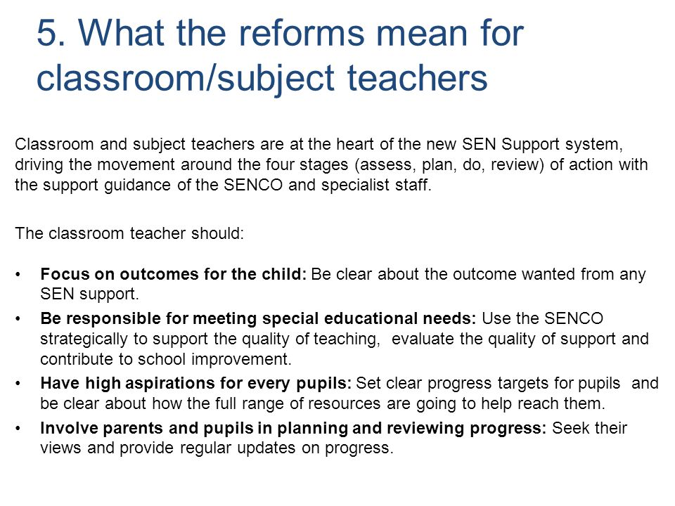 5. What the reforms mean for classroom/subject teachers Classroom and subject teachers are at the heart of the new SEN Support system, driving the mov