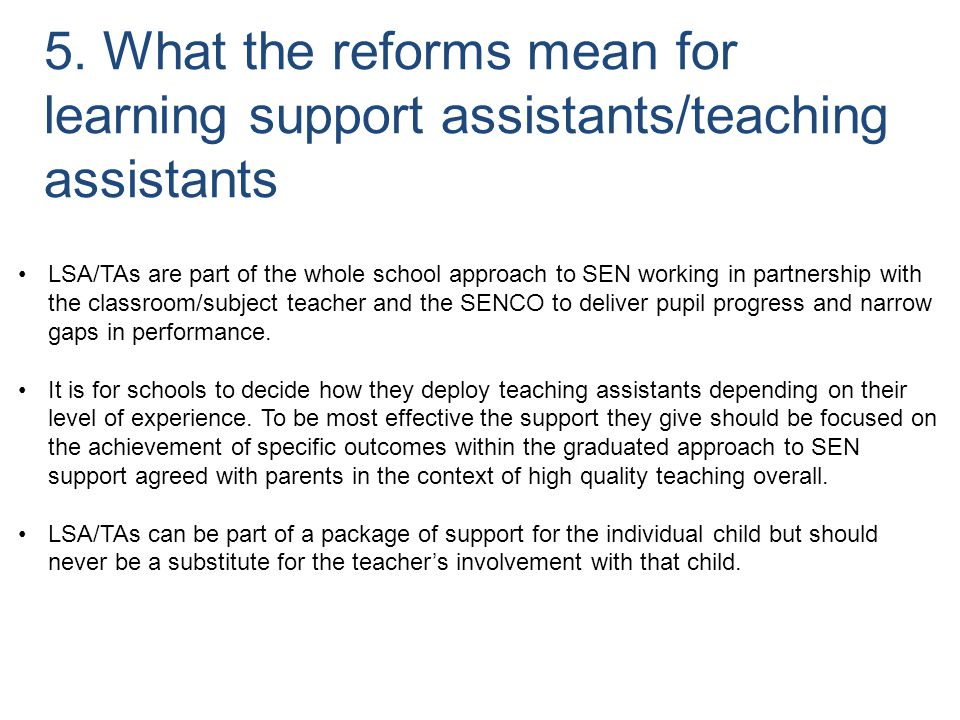 5. What the reforms mean for learning support assistants/teaching assistants LSA/TAs are part of the whole school approach to SEN working in partnersh