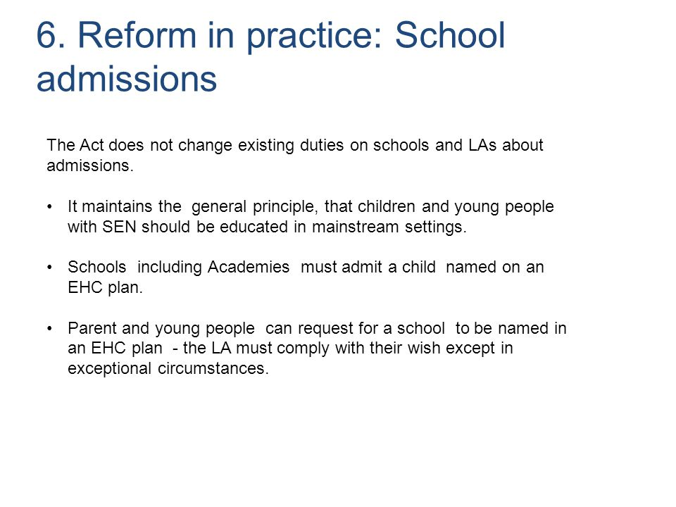 6. Reform in practice: School admissions The Act does not change existing duties on schools and LAs about admissions. It maintains the general princip