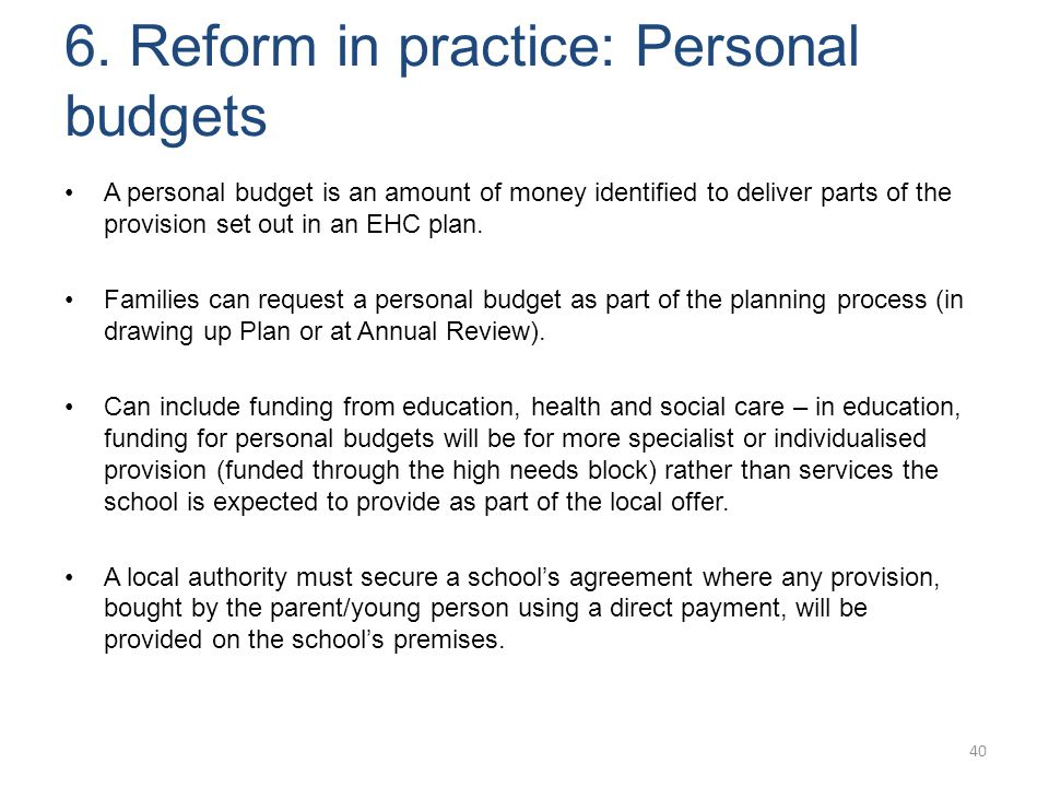 6. Reform in practice: Personal budgets 40 A personal budget is an amount of money identified to deliver parts of the provision set out in an EHC plan