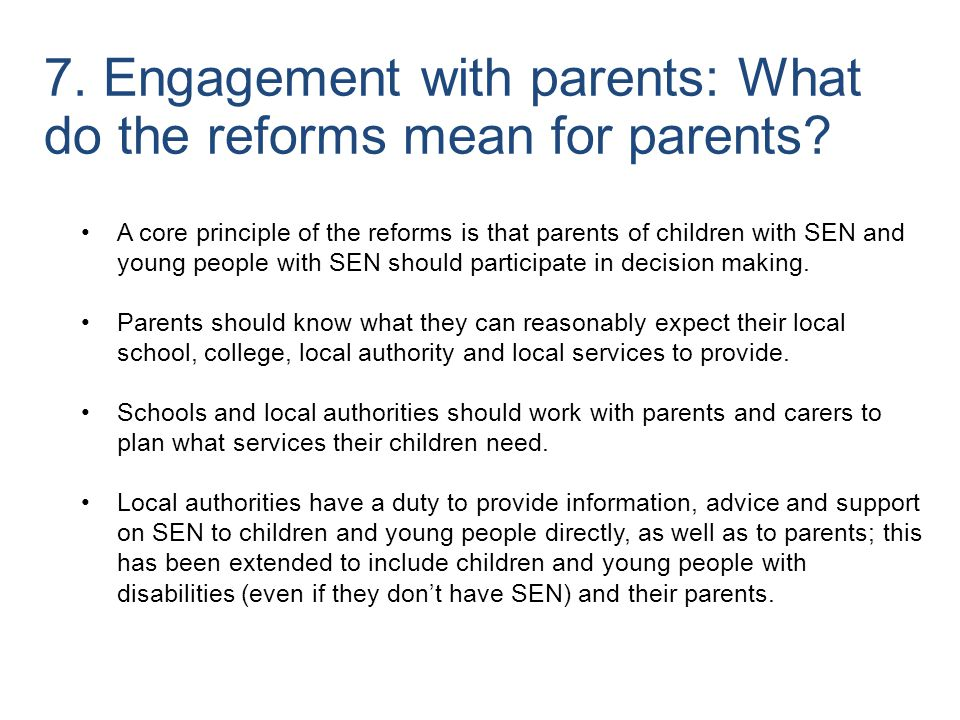 A core principle of the reforms is that parents of children with SEN and young people with SEN should participate in decision making. Parents should k