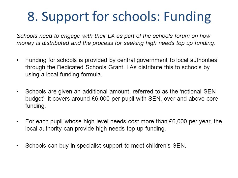 8. Support for schools: Funding Schools need to engage with their LA as part of the schools forum on how money is distributed and the process for seek
