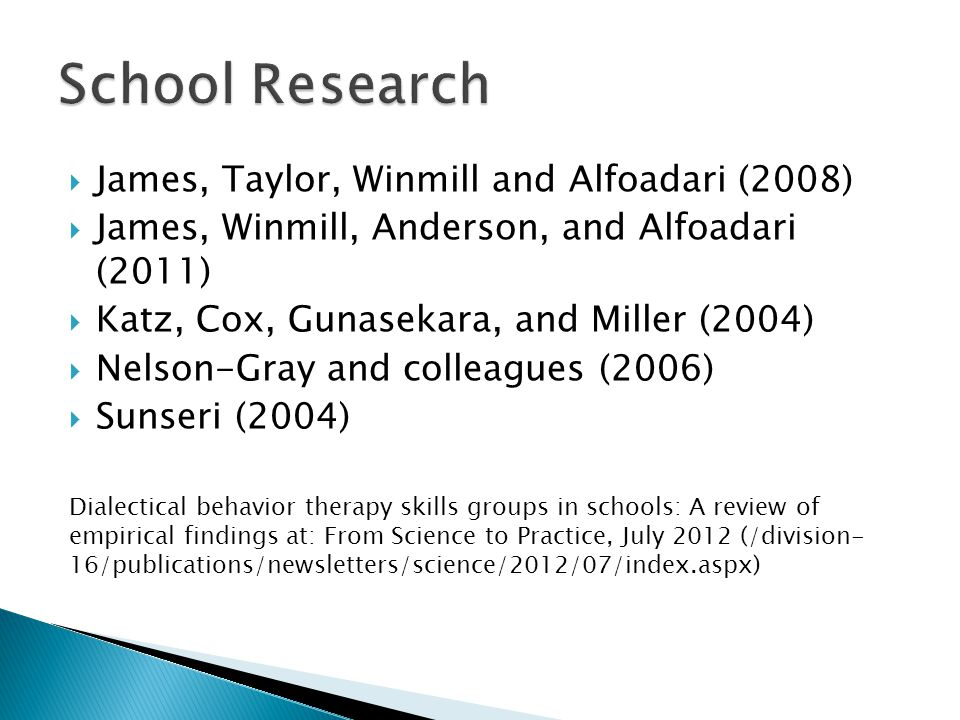  James, Taylor, Winmill and Alfoadari (2008)  James, Winmill, Anderson, and Alfoadari (2011)  Katz, Cox, Gunasekara, and Miller (2004)  Nelson-Gray and colleagues (2006)  Sunseri (2004) Dialectical behavior therapy skills groups in schools: A review of empirical findings at: From Science to Practice, July 2012 (/division- 16/publications/newsletters/science/2012/07/index.aspx)