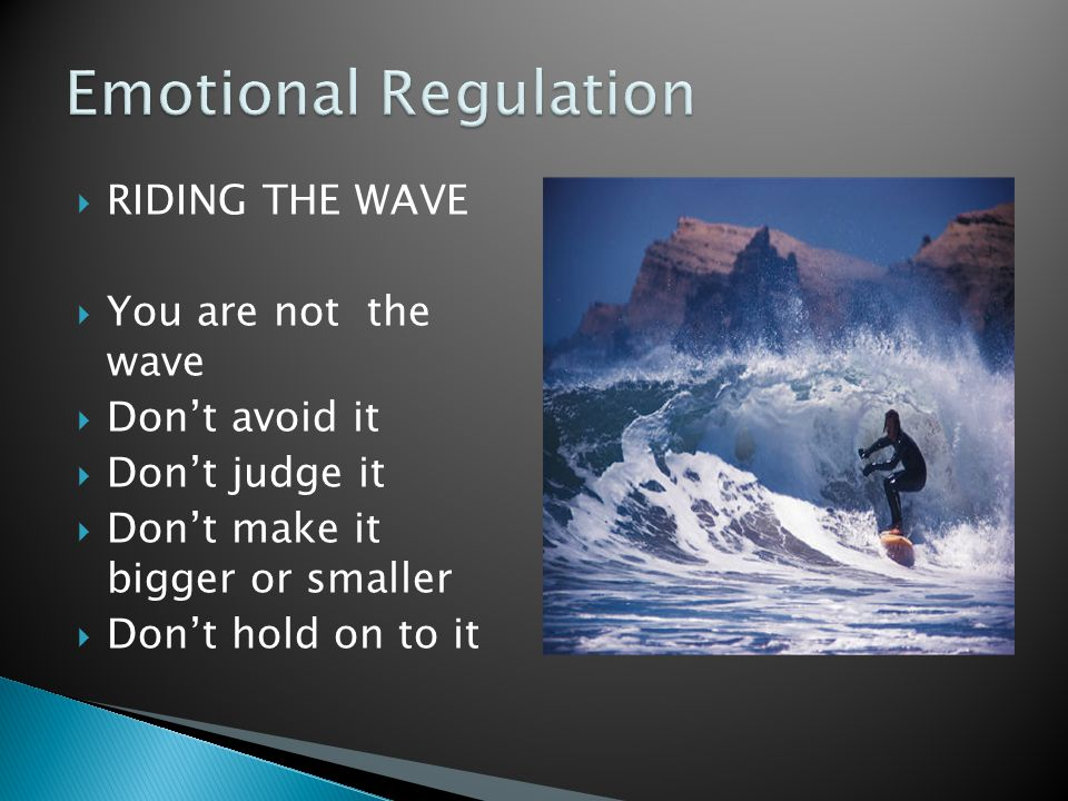  RIDING THE WAVE  You are not the wave  Don't avoid it  Don't judge it  Don't make it bigger or smaller  Don't hold on to it