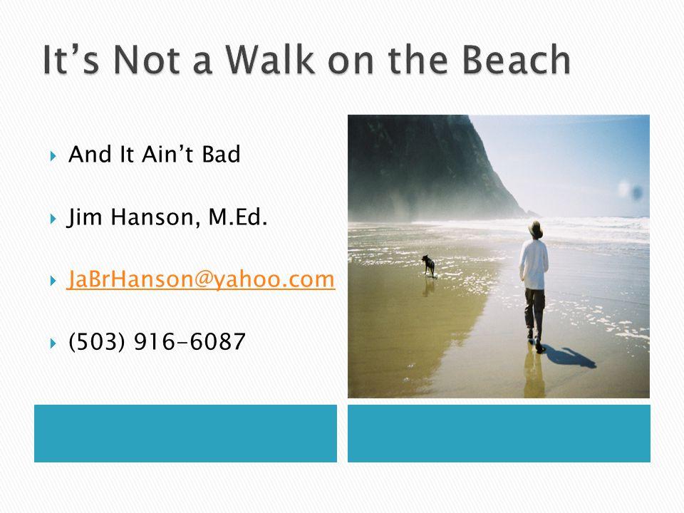  And It Ain't Bad  Jim Hanson, M.Ed.  JaBrHanson@yahoo.com JaBrHanson@yahoo.com  (503) 916-6087