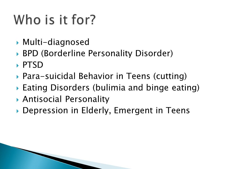  Multi-diagnosed  BPD (Borderline Personality Disorder)  PTSD  Para-suicidal Behavior in Teens (cutting)  Eating Disorders (bulimia and binge eating)  Antisocial Personality  Depression in Elderly, Emergent in Teens