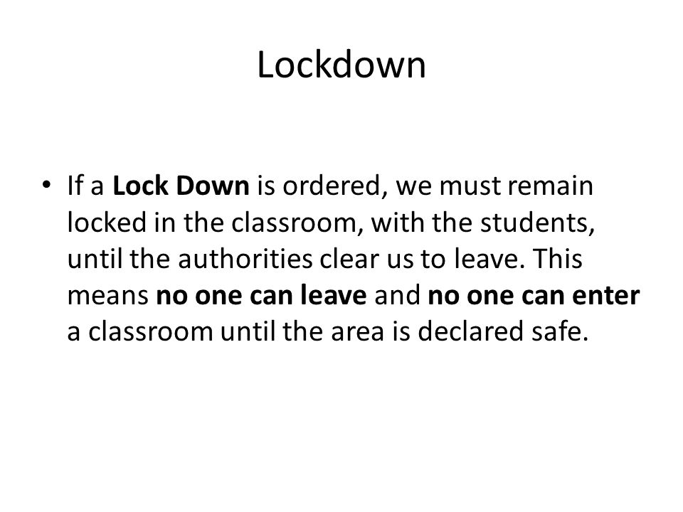 Lockdown If a Lock Down is ordered, we must remain locked in the classroom, with the students, until the authorities clear us to leave.