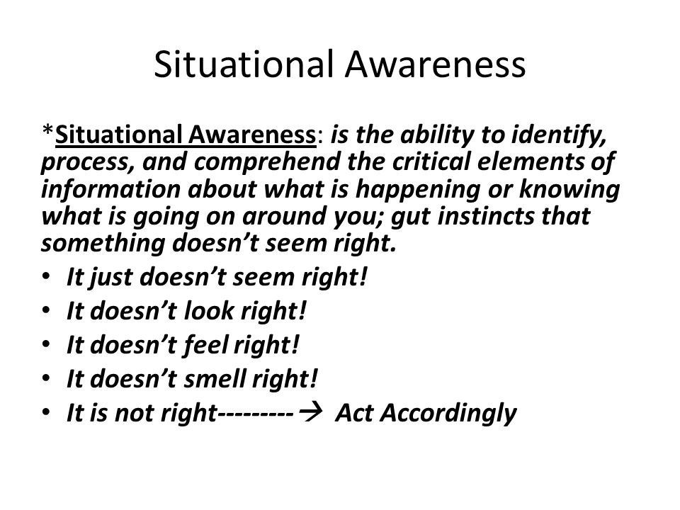Situational Awareness *Situational Awareness: is the ability to identify, process, and comprehend the critical elements of information about what is happening or knowing what is going on around you; gut instincts that something doesn't seem right.