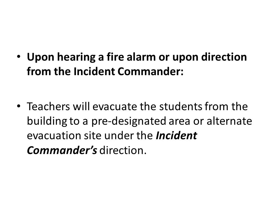 Upon hearing a fire alarm or upon direction from the Incident Commander: Teachers will evacuate the students from the building to a pre-designated area or alternate evacuation site under the Incident Commander's direction.