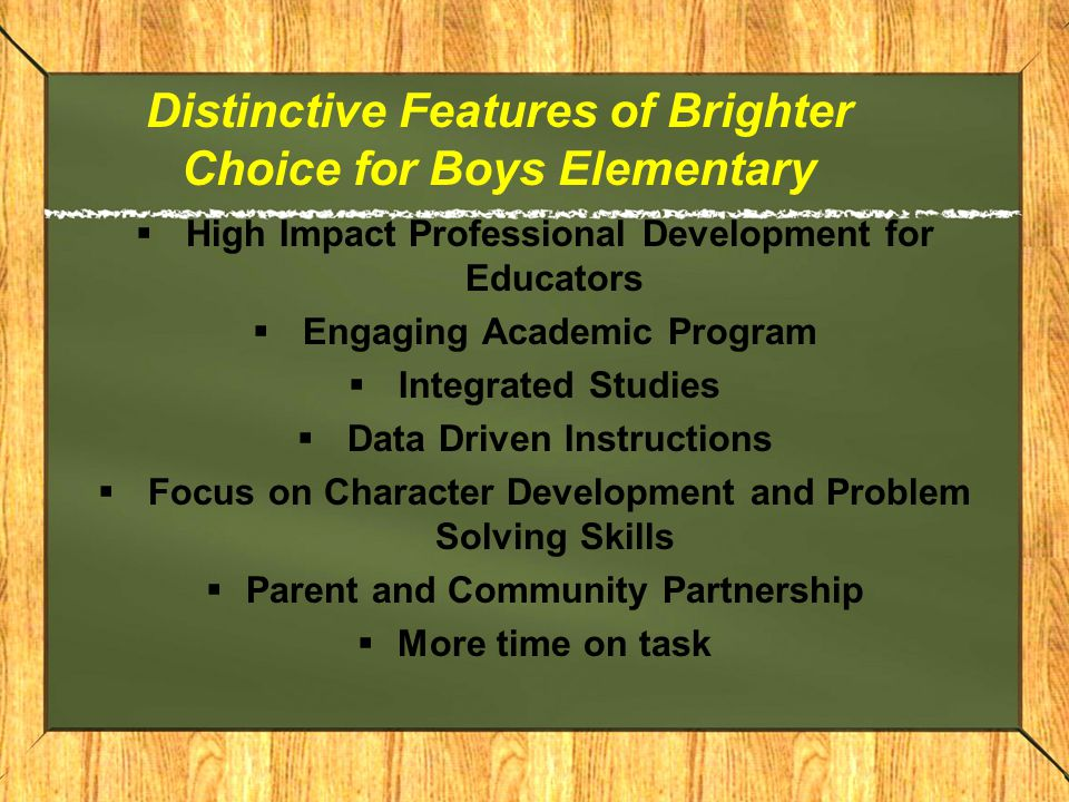 Distinctive Features of Brighter Choice for Boys Elementary  High Impact Professional Development for Educators  Engaging Academic Program  Integrated Studies  Data Driven Instructions  Focus on Character Development and Problem Solving Skills  Parent and Community Partnership  More time on task