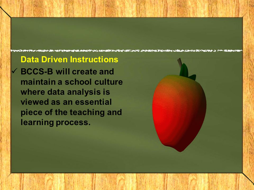 Data Driven Instructions BCCS-B will create and maintain a school culture where data analysis is viewed as an essential piece of the teaching and learning process.