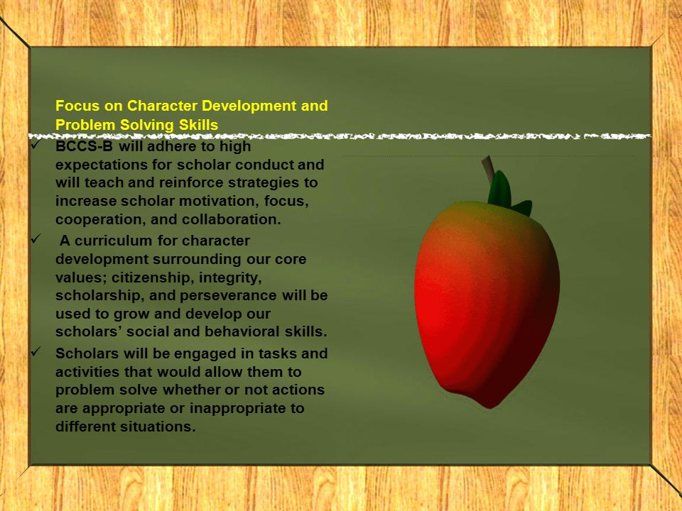 Focus on Character Development and Problem Solving Skills BCCS-B will adhere to high expectations for scholar conduct and will teach and reinforce strategies to increase scholar motivation, focus, cooperation, and collaboration.