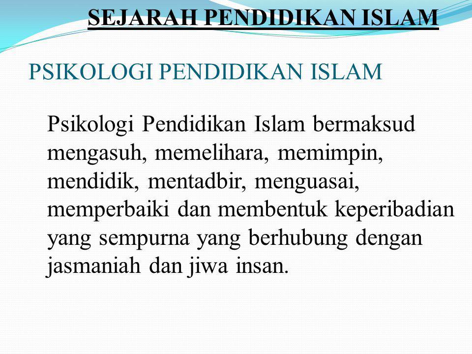 PSIKOLOGI PENDIDIKAN ISLAM Psikologi Pendidikan Islam bermaksud mengasuh, memelihara, memimpin, mendidik, mentadbir, menguasai, memperbaiki dan membentuk keperibadian yang sempurna yang berhubung dengan jasmaniah dan jiwa insan.